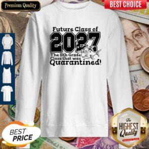 Future Class Of 2027 The 5Th Grade Class That Was Quarantined Sweatshirt