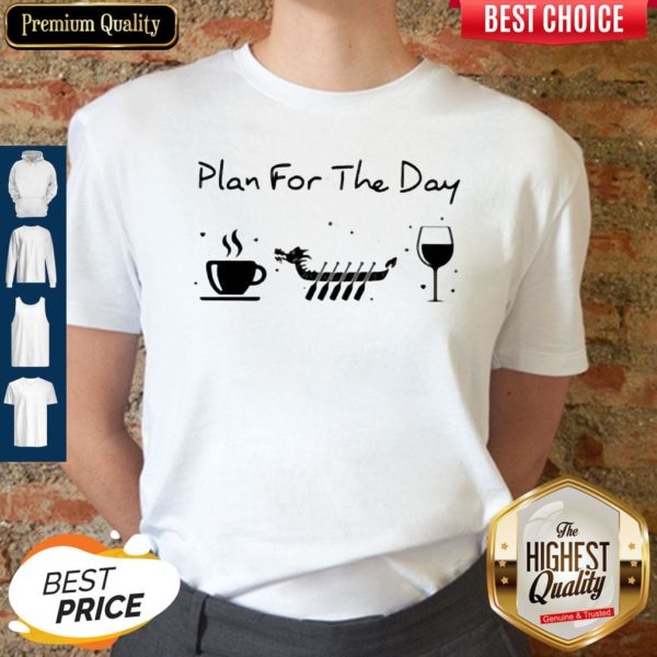 Good Plan For The Day Coffee Dragon Boat Wine Shirt