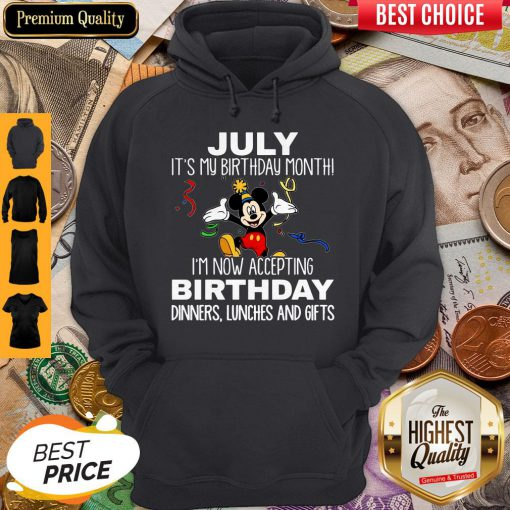 Mickey July It's My Birthday Month I'm Now Accepting Birthday Dinners Lunches And Gifts Hoodie