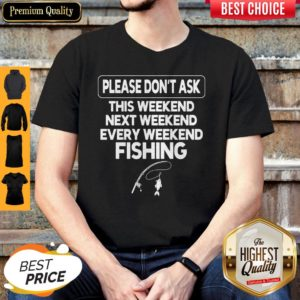 Please Don't Ask This Weekend Next Weekend Every Weekend Fishing Shirt