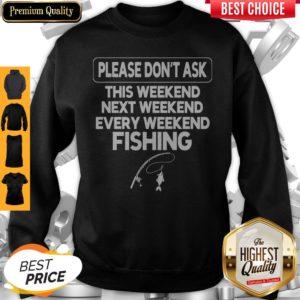 Please Don't Ask This Weekend Next Weekend Every Weekend Fishing Sweatshirt