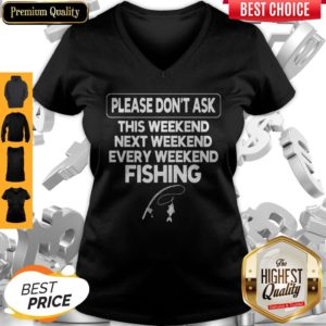 Please Don't Ask This Weekend Next Weekend Every Weekend Fishing V-neck
