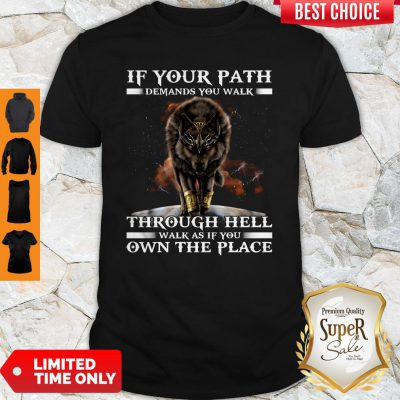 Wolf If Your Path Demands You Walk Through Hell Walk As If You Own The Place Shirt
