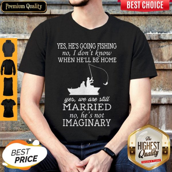 Yes He's Going Fishing No I Don't Know When He'll Be Home Married Shirt