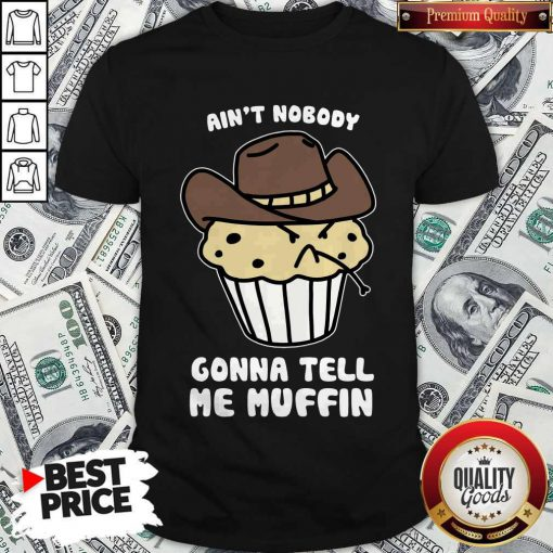 Awesome Ain't Nobody Gonna Tell Me Muffin Shirt