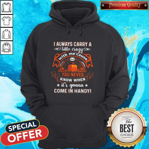 Awesome I Always Carry A Little Crazy With Me Cause You Never Know When Its Gonna Hoodie