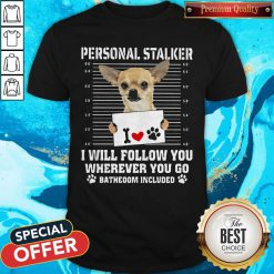 Cute Chihuahua Personal Stalker I Will Follow You Wherever You Go Bathroom Included Paws Shirt