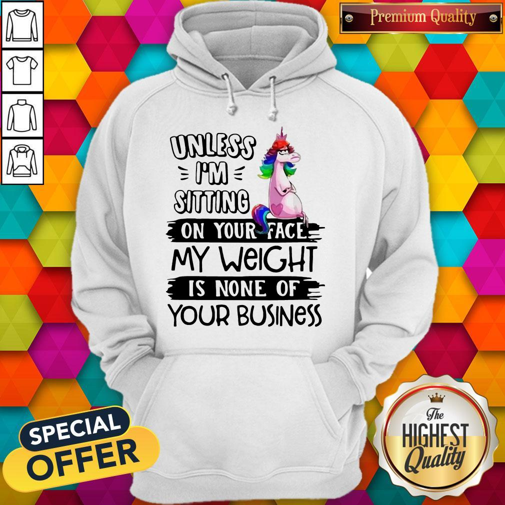 Cute Unicorn Unless I'm Sitting On Your Face My Weight Is None Of Your Business Hoodie