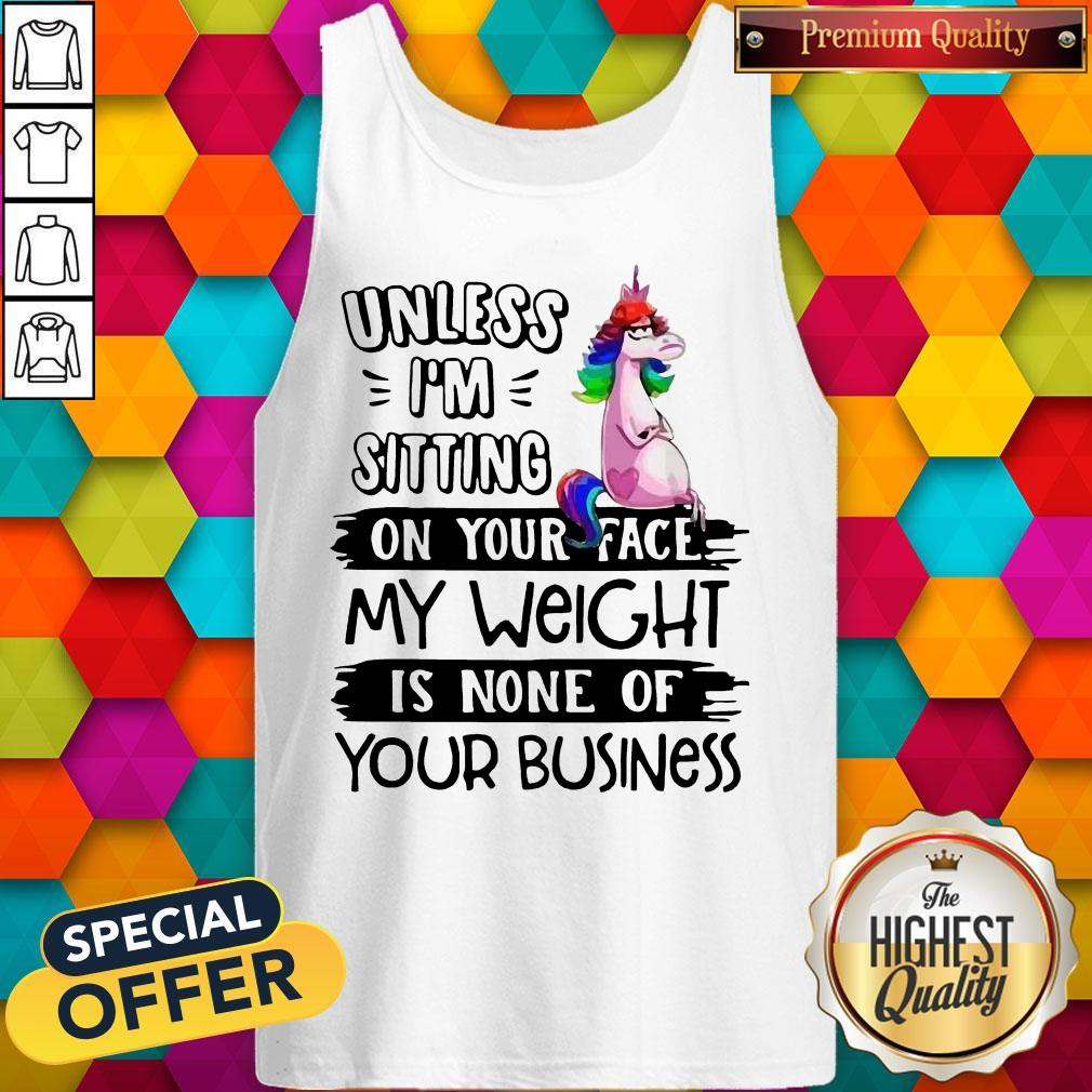 Cute Unicorn Unless I'm Sitting On Your Face My Weight Is None Of Your Business Tank Top