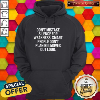 Hot Don't Mistake Silence For Weakness Smart People Don't Plan Big Moves Out Load Hoodie