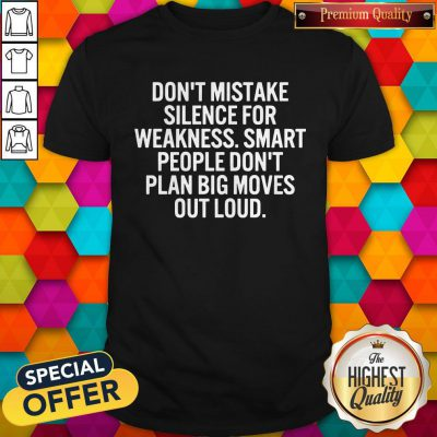 Hot Don't Mistake Silence For Weakness Smart People Don't Plan Big Moves Out Load Shirt