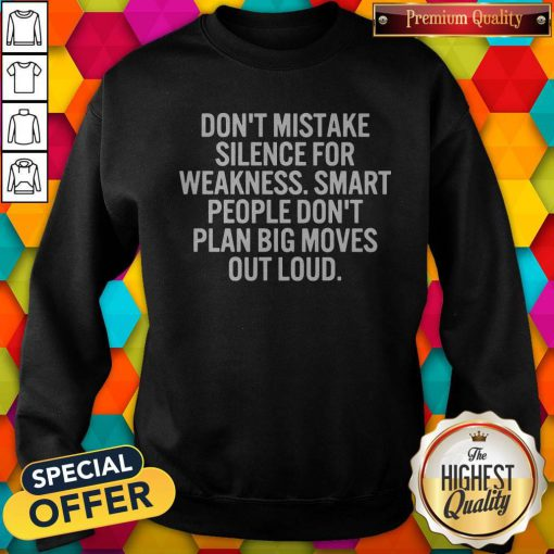 Hot Don't Mistake Silence For Weakness Smart People Don't Plan Big Moves Out Load Sweatshirt