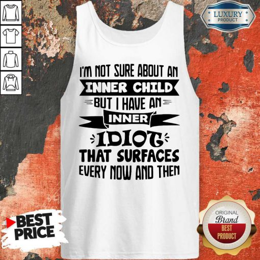 I'm Not Sure About An Inner Child But I Have An Inner Idiot That Surfaces Every Now And Then Tank Top
