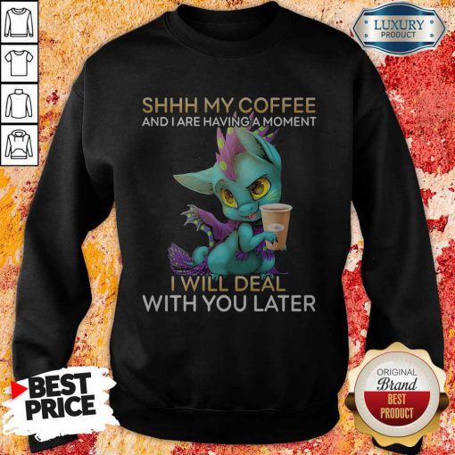 Nice Shhh My Coffee And I Are Having A Moment I Will Deal With You Later Sweatshirt