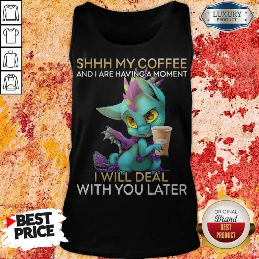 Nice Shhh My Coffee And I Are Having A Moment I Will Deal With You Later Tank Top