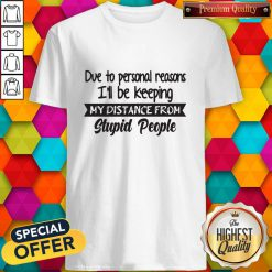 Official Due To Personal Reasons I'll Be Keeping My Distance From Stupid People Shirt