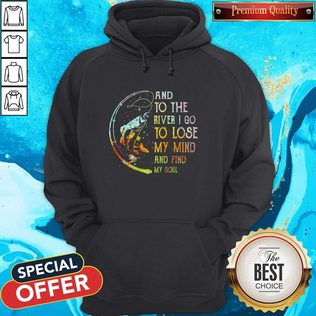 Perfect Fishing And To The River I Go To Lose My Mind And Find My Soul Hoodie