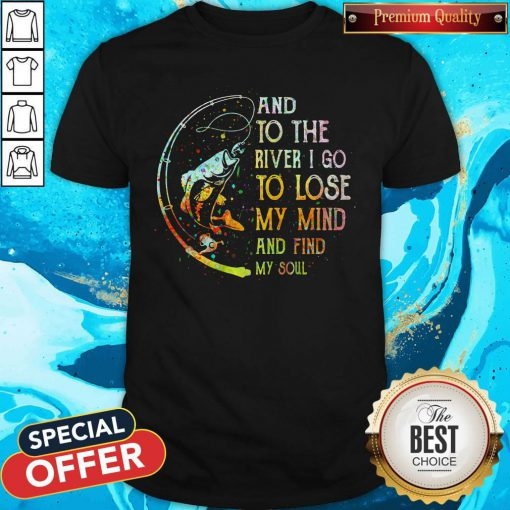 Perfect Fishing And To The River I Go To Lose My Mind And Find My Soul Shirt