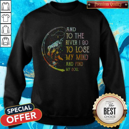 Perfect Fishing And To The River I Go To Lose My Mind And Find My Soul Sweatshirt