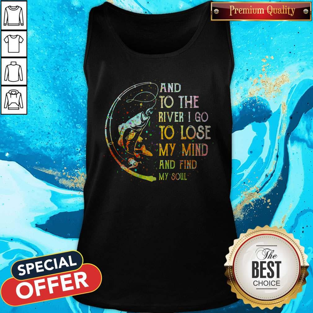 Perfect Fishing And To The River I Go To Lose My Mind And Find My Soul Tank Top