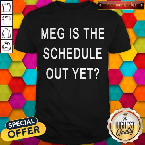 Perfect Meg Is The Schedule Out Yet Shirt