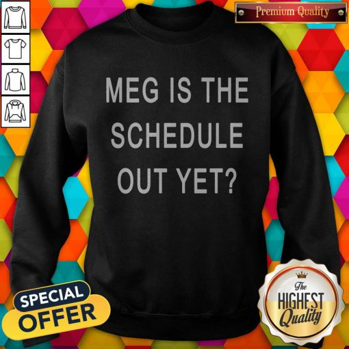 Perfect Meg Is The Schedule Out Yet Sweatshirt