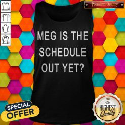 Perfect Meg Is The Schedule Out Yet Tank Top
