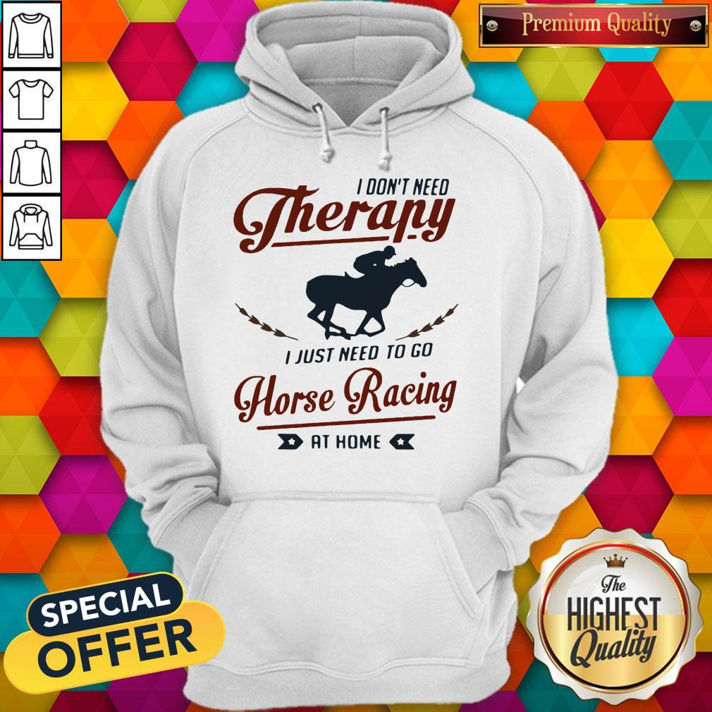 Premium I Don't Need Therapy I Just Need To Go Horse Racing At Home Hoodie