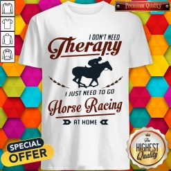 Premium I Don't Need Therapy I Just Need To Go Horse Racing At Home Shirt