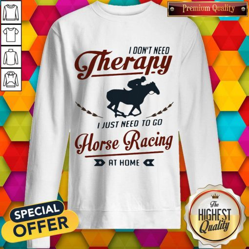 Premium I Don't Need Therapy I Just Need To Go Horse Racing At Home Sweatshirt