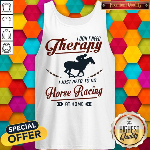 Premium I Don't Need Therapy I Just Need To Go Horse Racing At Home Tank Top