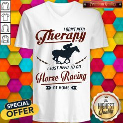 Premium I Don't Need Therapy I Just Need To Go Horse Racing At Home V-neck