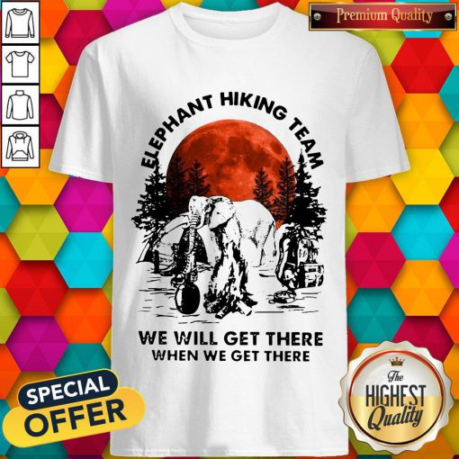 Top Elephant Hiking Team We Will Get There When We Get There Sunset Shirt