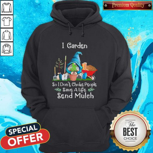 Top Gnomes I Garden So I Dont Choke People Save A Life Send Mulch Hoodie