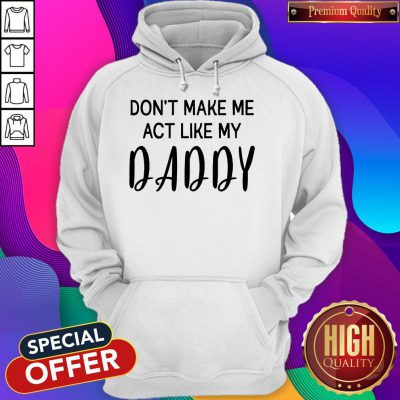 Awesome Don't Make Me Act Like My Daddy Hoodie
