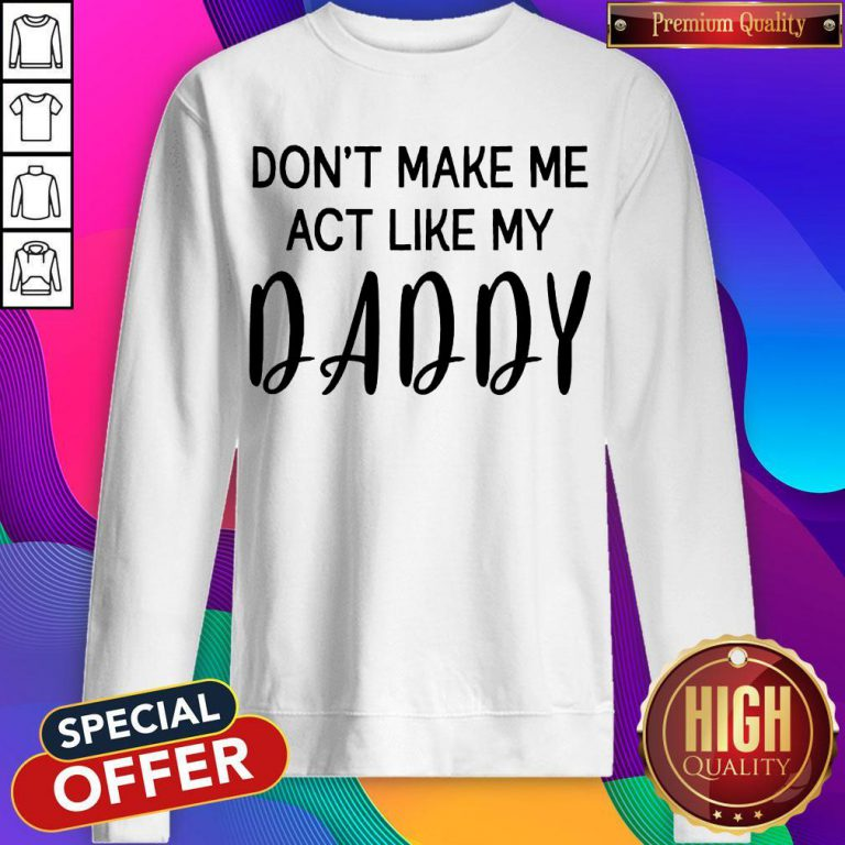 Awesome Don't Make Me Act Like My Daddy Sweatshirt