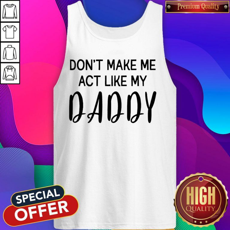 Awesome Don't Make Me Act Like My Daddy Tank Top