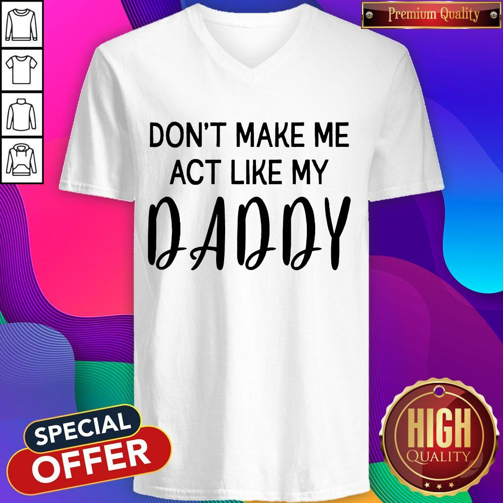 Awesome Don't Make Me Act Like My Daddy V-neck