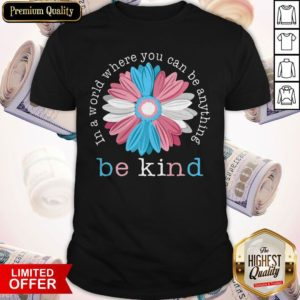 Beauty Flower In A World Where You Can Be Anything Be Kind Shirt