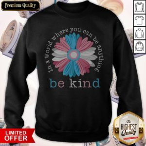 Beauty Flower In A World Where You Can Be Anything Be Kind Sweatshirt