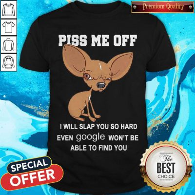 Cute Chihuahua Angry Piss Me Off I Will Slap You So Hard Even Google Shirt