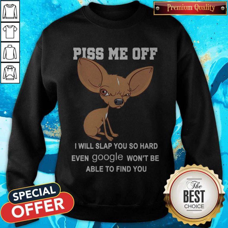 Cute Chihuahua Angry Piss Me Off I Will Slap You So Hard Even Google Sweatshirt
