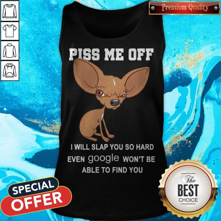 Cute Chihuahua Angry Piss Me Off I Will Slap You So Hard Even Google Tank Top