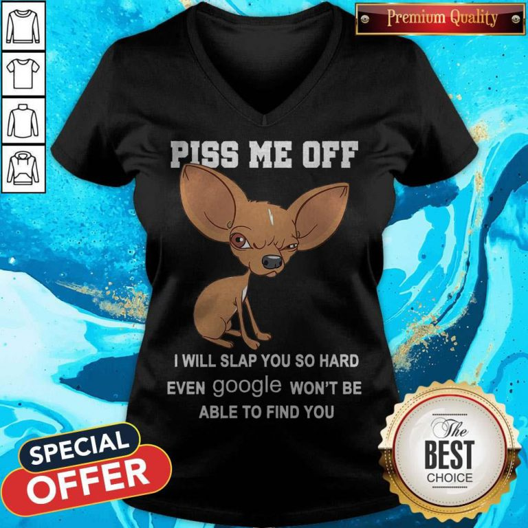 Cute Chihuahua Angry Piss Me Off I Will Slap You So Hard Even Google V-neck