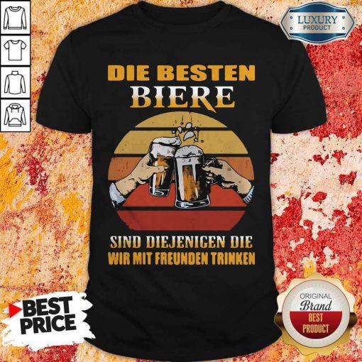 Die Besten Biere Sind Diejenigen Die Wir Mit Freunden Trinken Shirt
