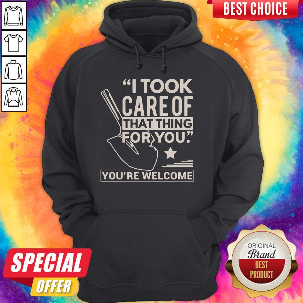 Funny I Took Care Of That Thing For You You're Welcome Hoodie
