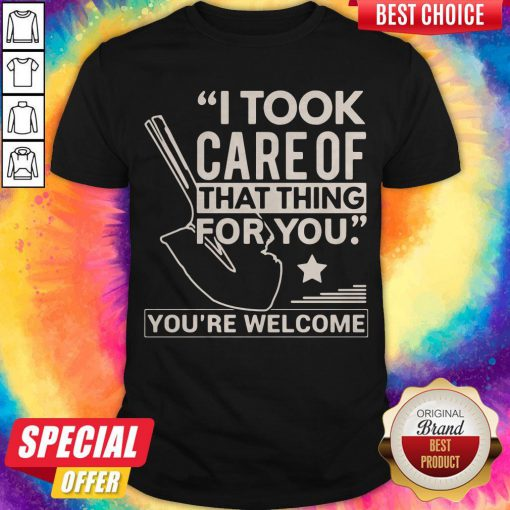 Funny I Took Care Of That Thing For You You're Welcome Shirt