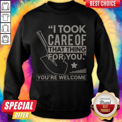 Funny I Took Care Of That Thing For You You're Welcome Sweatshirt