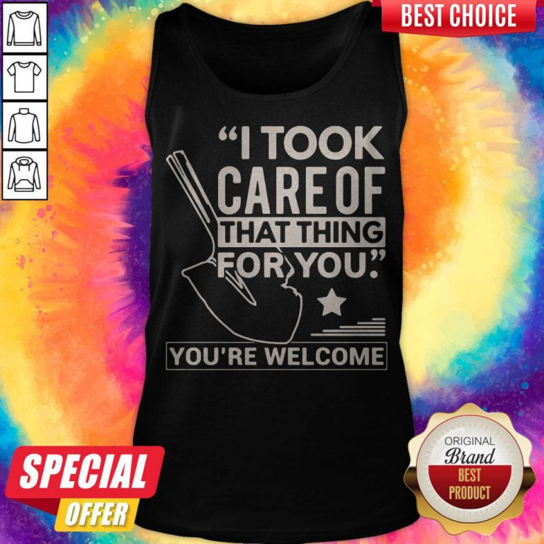 Funny I Took Care Of That Thing For You You're Welcome Tank top