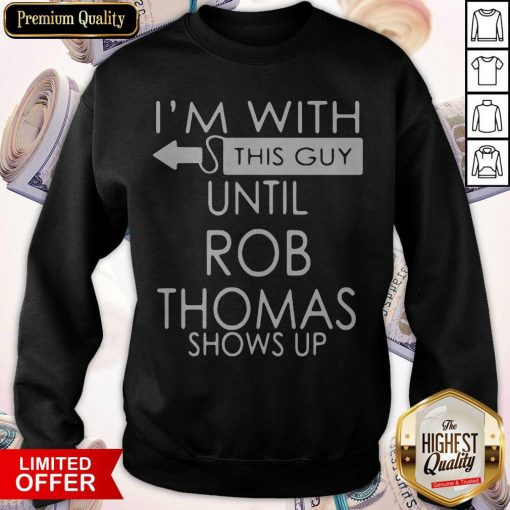 Good I'm With This Guy Until Rob Thomas Shows Up Sweatshirt